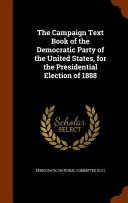 The Campaign Text Book Of The Democratic Party Of The United States For The Presidential Election Of 1888
