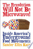 """The Revolution Will Not Be Microwaved: Inside America's Underground Food Movements"" by Sandor Ellix Katz"