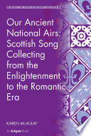 Our Ancient National Airs  Scottish Song Collecting from the Enlightenment to the Romantic Era Book