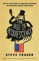 The age of acquiescence : the life and death of American resistance to organized wealth and power /