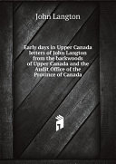 Early days in Upper Canada letters of John Langton from the backwoods of Upper Canada and the Audit Office of the Province of Canada