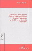 L'UTILISATION DE LA GUERRE DANS LA CONSTRUCTION DES SYSTÈMES POLITIQUES EN SERBIE ET EN CROATIE, 1989-1995 [Pdf/ePub] eBook