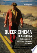 Queer Cinema in America  An Encyclopedia of LGBTQ Films  Characters  and Stories