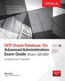 OCP Oracle Database 12c Advanced Administration Exam Guide  Exam 1Z0 063
