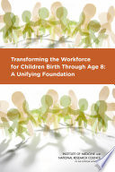 """Transforming the Workforce for Children Birth Through Age 8: A Unifying Foundation"" by National Research Council, Institute of Medicine, Board on Children, Youth, and Families, Committee on the Science of Children Birth to Age 8: Deepening and Broadening the Foundation for Success, Bridget B. Kelly, LaRue Allen"