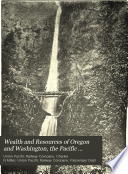 Wealth and Resources of Oregon and Washington  the Pacific Northwest
