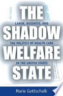 """The Shadow Welfare State: Labor, Business, and the Politics of Health Care in the United States"" by Marie Gottschalk"