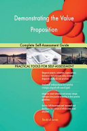 Demonstrating the Value Proposition Complete Self Assessment Guide