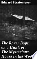 The Rover Boys on a Hunt; or, The Mysterious House in the Woods