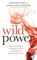 """Wild Power: Discover the Magic of Your Menstrual Cycle and Awaken the Feminine Path to Power"" by Alexandra Pope, Sjanie Hugo Wurlitzer"