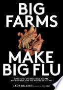 """Big Farms Make Big Flu: Dispatches on Influenza, Agribusiness, and the Nature of Science"" by Rob Wallace"