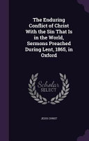 The Enduring Conflict of Christ with the Sin That Is in the World  Sermons Preached During Lent  1865  in Oxford