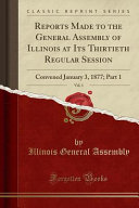 Reports Made To The General Assembly Of Illinois At Its Thirtieth Regular Session Vol 1