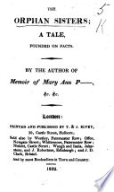 The Orphan Sisters  a Tale Founded on Facts  By the Author of Memoir of Mary Ann P    c    c