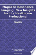 Magnetic Resonance Imaging  New Insights for the Healthcare Professional  2013 Edition
