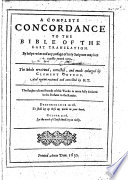A Complete Concordance to the Bible of the Last Translation ... The Whole Reuiewed, Corrected, and Much Enlarged by Clement Cotton. And Againe Reuieued and Corrected by H. T.