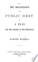 The Organisation of the Public Debt, and a Plan for the Relief of the Treasury by Robert MORRIS (Writer on Finance.) PDF