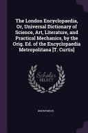 The London Encyclopaedia  Or  Universal Dictionary of Science  Art  Literature  and Practical Mechanics  by the Orig  Ed  of the Encyclopaedia Metropo