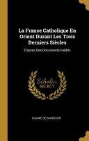 La France Catholique En Orient Durant Les Trois Derniers Siècles