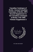 Canadian Catalogue Of Books Annual Canadian Catalogue Of Books 1897 Second Supplement To The Canadian Catalogue Of Books 1791 1895 Volume Supplement 2