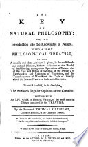 The Key of Natural Philosophy  Or  an Introduction Into the Knowledge of Nature     To which is Added     the Author s Singular Opinion of the Creation  Together with an Epitome in Heroic Verse  of the Most Material Things Contained in the Treatise