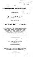 The Wellington Prosecution Developed in a Letter Addressed to the Duke of Wellington  Etc