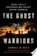 """The Ghost Warriors: Inside Israel's Undercover War Against Suicide Terrorism"" by Samuel M. Katz"