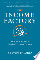 The Income Factory  An Investor   s Guide to Consistent Lifetime Returns