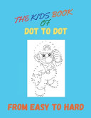 The Kids Book Of Dot To Dot From Easy To Hard