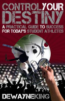 Control Your Destiny  A Practical Guide to Success for Today s Student Athletes