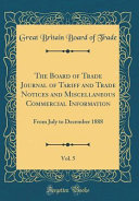 The Board of Trade Journal of Tariff and Trade Notices and Miscellaneous Commercial Information  Vol  5  From July to December 1888  Classic Reprint