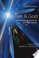 """Of Games and God: A Christian Exploration of Video Games"" by Kevin Schut, Quentin Schultze"