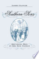 Southern Sons  : Becoming Men in the New Nation