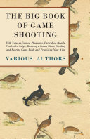 The Big Book of Game Shooting   With Notes on Grouse  Pheasants  Partridges  Quails  Woodcocks  Snipe  Running a Covert Shoot  Breeding and Rearing Game Birds and Practicing Your Aim