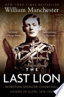 The Last Lion  Winston Spencer Churchill  Visions of Glory  1874 1932
