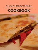 Caught Bread Handed Cookbook