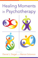 Healing Moments in Psychotherapy (Norton Series on Interpersonal Neurobiology)