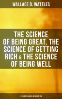 Wallace D. Wattles: The Science of Being Great, The Science of Getting Rich & The Science of Being Well (3 Essential Books in One Edition) [Pdf/ePub] eBook