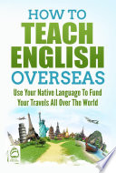 How To Teach English Overseas Use Your Native Language To Fund Your Travels All Over The World