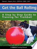 Get the Ball Rolling  A Step by Step Guide to Training for Treibball Book