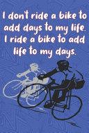 I Don t Ride a Bike to Add Days to My Life  I Ride a Bike to Add Life to My Days
