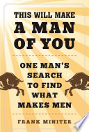This Will Make a Man of You  : One Man s Search for Hemingway and Manhood in a Changing World