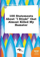 100 Statements about I Stink  That Almost Killed My Hamster Book