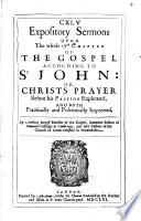 CXLV Espository Sermons Upon the Whole 17th Chapter of the Gospel According to St. John: Or, Christ's Prayer Before His Passion Explicated and Both Practically and Polemically Improved