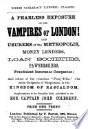 The Great Libel Case  A Fearless Exposure of the Vampires of London  and Usurers of the Metropolis  Money Lenders  Loan Societies     Supplementary to the Pamphlet     Money to Any Amount Advanced at an Hour s Notice  Or  the Vampires of London     By Aperit  mos     Lately Published by the Hon  Captain J  Colborne