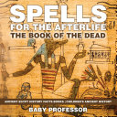 Spells for the Afterlife : The Book of the Dead - Ancient Egypt History Facts Books | Children's Ancient History [Pdf/ePub] eBook