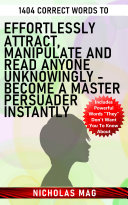 1404 Correct Words to Effortlessly Attract, Manipulate and Read Anyone Unknowingly - Become a Master Persuader Instantly