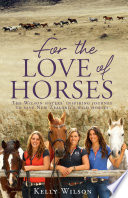 """For the Love of Horses: The Wilson Sisters' Inspiring Journey to Save New Zealand's Wild Horses"" by Kelly Wilson"