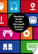 A Newbies Guide to the Microsoft Surface Tablet: Everything You Need to Know About the Surface and Windows RT