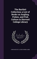 The Bartlett Collection  A List of Books on Angling  Fishes  and Fish Culture in Harvard College Library